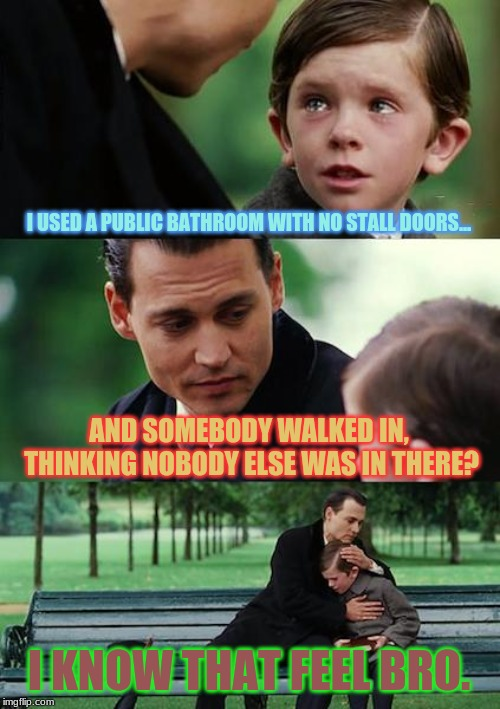 I hate it when that happens | I USED A PUBLIC BATHROOM WITH NO STALL DOORS... AND SOMEBODY WALKED IN, THINKING NOBODY ELSE WAS IN THERE? I KNOW THAT FEEL BRO. | image tagged in memes,finding neverland,awkward,public restrooms,i know that feel bro | made w/ Imgflip meme maker