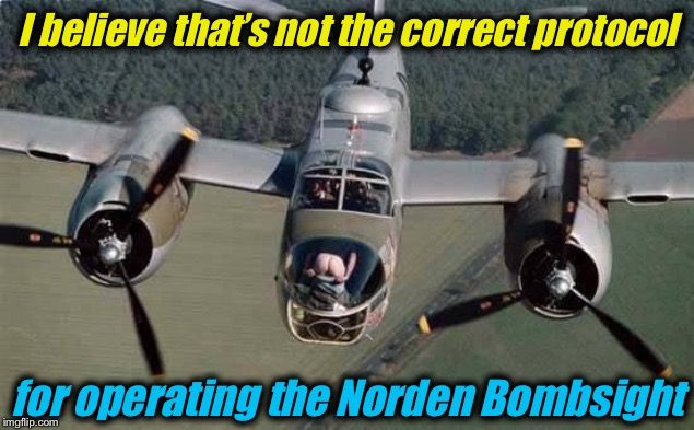 I guess the Bombardier has a new technique or he's just *ssing a question? | I believe that's not the correct protocol for operating the Norden Bombsight | image tagged in b-25 mitchell bombardier mooning,funny,evilmandoevil,memes,bomber,photobombs | made w/ Imgflip meme maker