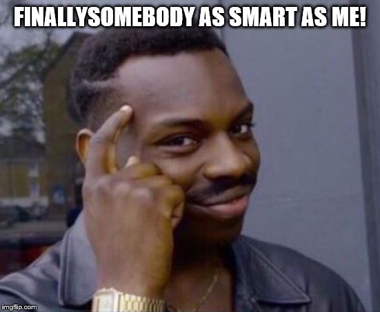 black guy pointing at head | FINALLYSOMEBODY AS SMART AS ME! | image tagged in black guy pointing at head | made w/ Imgflip meme maker
