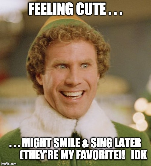 Buddy...Feeling Cute... | FEELING CUTE . . . . . . MIGHT SMILE & SING LATER        (THEY'RE MY FAVORITE)!   IDK | image tagged in buddy the elf,feeling cute,like to smile,singing is my favorite,idk | made w/ Imgflip meme maker