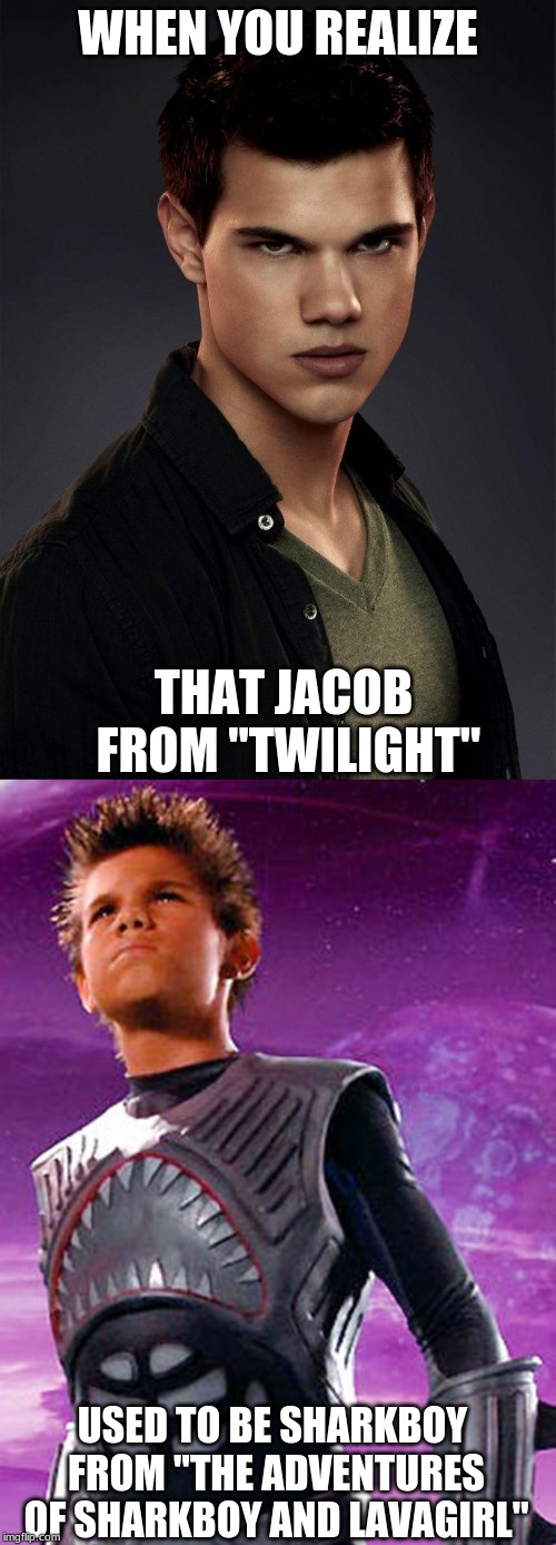 "First a shark, then a wolf, what next? | WHEN YOU REALIZE USED TO BE SHARKBOY FROM ""THE ADVENTURES OF SHARKBOY AND LAVAGIRL"" THAT JACOB FROM ""TWILIGHT"" 