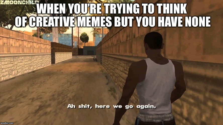 Here we go again | WHEN YOU'RE TRYING TO THINK OF CREATIVE MEMES BUT YOU HAVE NONE | image tagged in here we go again | made w/ Imgflip meme maker