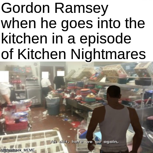 I feel bad for him | Gordon Ramsey when he goes into the kitchen in a episode of Kitchen Nightmares Ufakeshaek_MEME | image tagged in memes,cj,gta san andreas,chef gordon ramsay,kitchen nightmares | made w/ Imgflip meme maker
