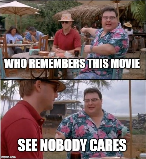 See Nobody Cares | WHO REMEMBERS THIS MOVIE SEE NOBODY CARES | image tagged in memes,see nobody cares | made w/ Imgflip meme maker