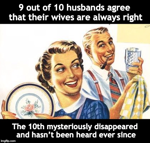Thoroughly Modern Marriage |  9 out of 10 husbands agree that their wives are always right; The 10th mysteriously disappeared and hasn't been heard ever since | image tagged in thoroughly modern marriage,disappeared,mystery | made w/ Imgflip meme maker