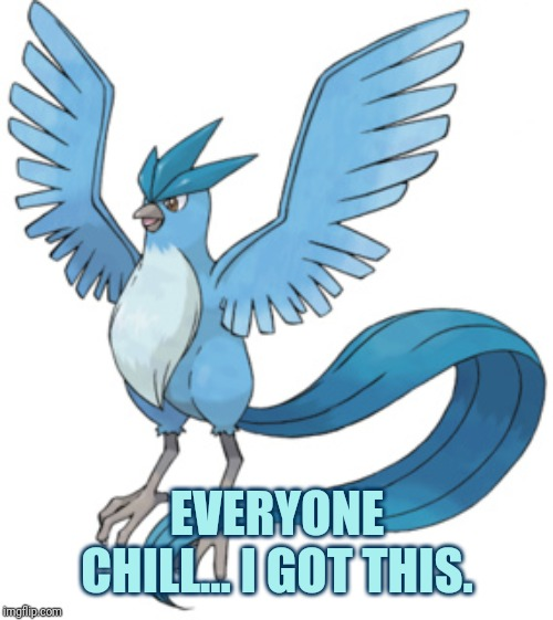 Articuno | EVERYONE CHILL... I GOT THIS. | image tagged in articuno | made w/ Imgflip meme maker