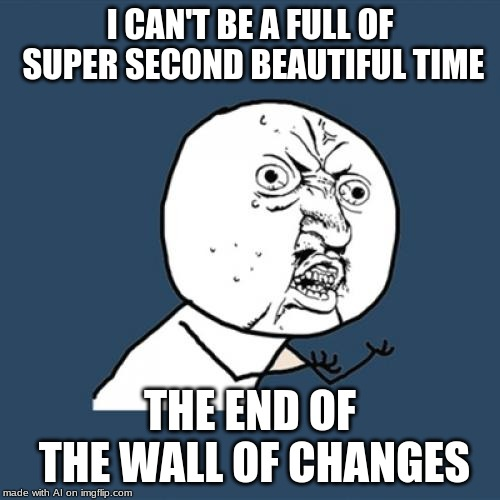Messed around with the A.I on the meme generator. | I CAN'T BE A FULL OF SUPER SECOND BEAUTIFUL TIME THE END OF THE WALL OF CHANGES | image tagged in memes,y u no | made w/ Imgflip meme maker