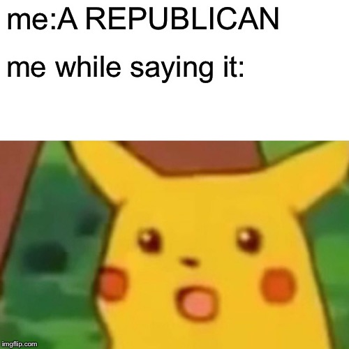 me:A REPUBLICAN me while saying it: | image tagged in memes,surprised pikachu | made w/ Imgflip meme maker