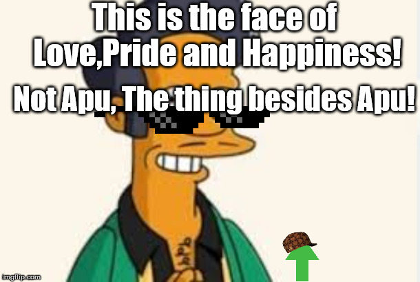 Apu is Sad. | This is the face of Love,Pride and Happiness! Not Apu, The thing besides Apu! | image tagged in a,piece,of | made w/ Imgflip meme maker