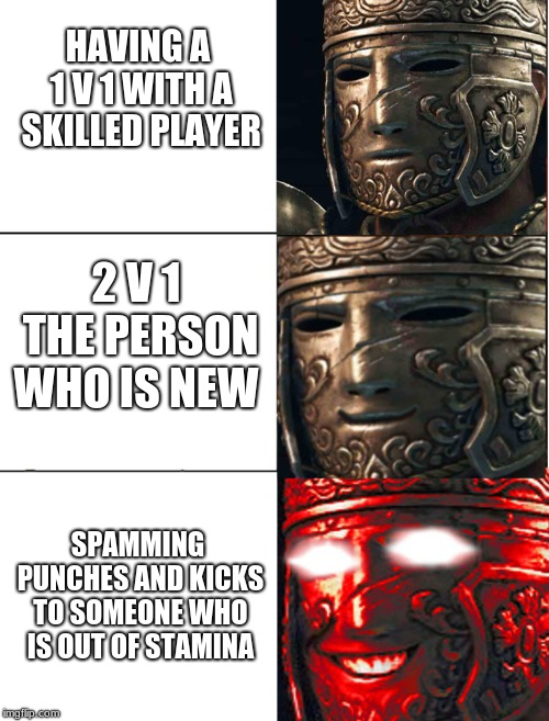 for honor |  HAVING A 1 V 1 WITH A SKILLED PLAYER; 2 V 1 THE PERSON WHO IS NEW; SPAMMING PUNCHES AND KICKS TO SOMEONE WHO IS OUT OF STAMINA | image tagged in for honor | made w/ Imgflip meme maker
