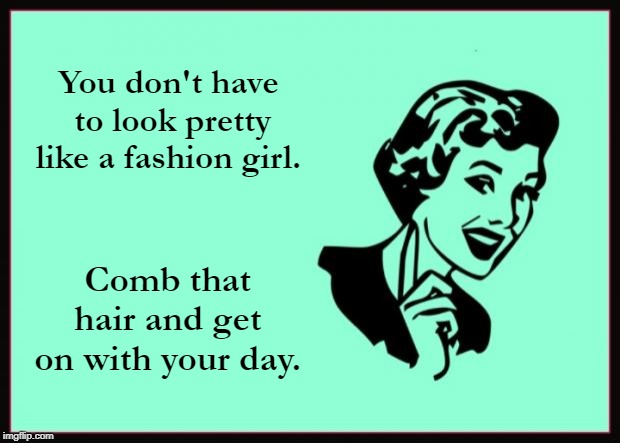 Ecard  | You don't have to look pretty like a fashion girl. Comb that hair and get on with your day. | image tagged in ecard | made w/ Imgflip meme maker
