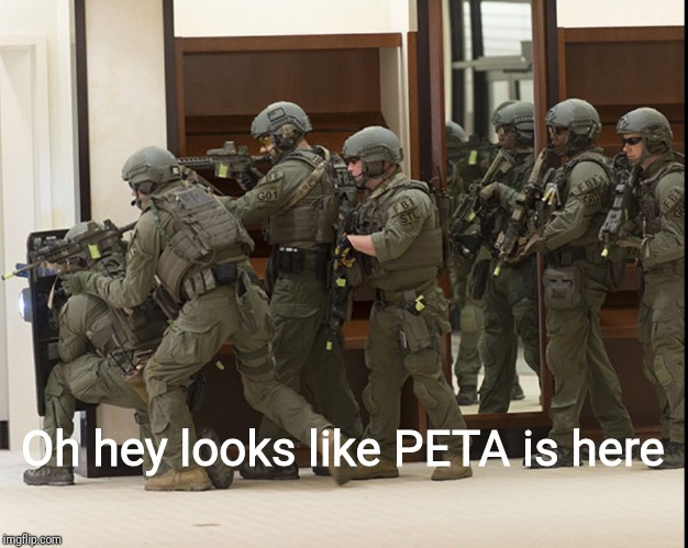 FBI SWAT | Oh hey looks like PETA is here | image tagged in fbi swat | made w/ Imgflip meme maker