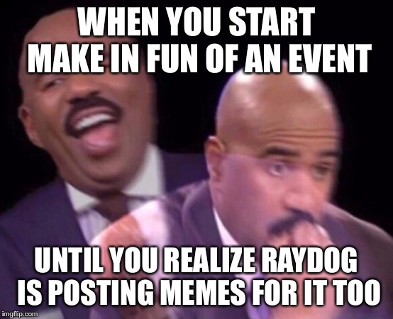 Steve Harvey Laughing Serious | WHEN YOU START MAKE IN FUN OF AN EVENT UNTIL YOU REALIZE RAYDOG IS POSTING MEMES FOR IT TOO | image tagged in steve harvey laughing serious | made w/ Imgflip meme maker