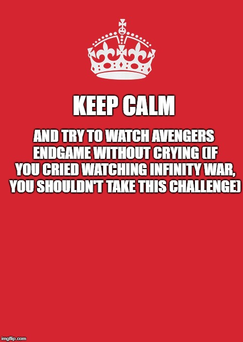 Keep Calm And Carry On Red Meme | KEEP CALM AND TRY TO WATCH AVENGERS ENDGAME WITHOUT CRYING (IF YOU CRIED WATCHING INFINITY WAR, YOU SHOULDN'T TAKE THIS CHALLENGE) | image tagged in memes,keep calm and carry on red | made w/ Imgflip meme maker