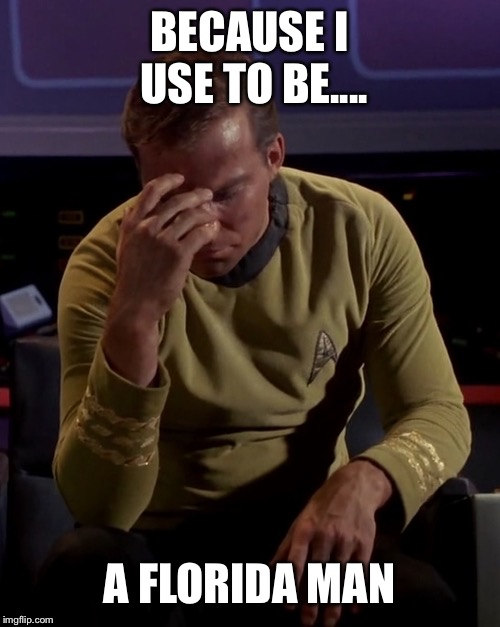 Kirk face palm | BECAUSE I USE TO BE.... A FLORIDA MAN | image tagged in kirk face palm | made w/ Imgflip meme maker