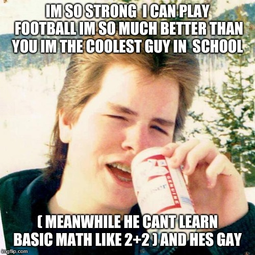 Eighties Teen | IM SO STRONG  I CAN PLAY FOOTBALL IM SO MUCH BETTER THAN YOU IM THE COOLEST GUY IN  SCHOOL ( MEANWHILE HE CANT LEARN BASIC MATH LIKE 2+2 ) A | image tagged in memes,eighties teen | made w/ Imgflip meme maker