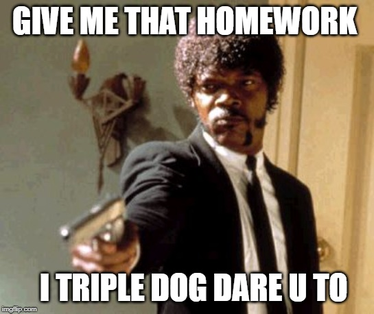 Say That Again I Dare You Meme |  GIVE ME THAT HOMEWORK; I TRIPLE DOG DARE U TO | image tagged in memes,say that again i dare you | made w/ Imgflip meme maker