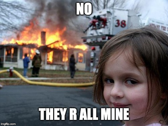 Disaster Girl Meme | NO THEY R ALL MINE | image tagged in memes,disaster girl | made w/ Imgflip meme maker