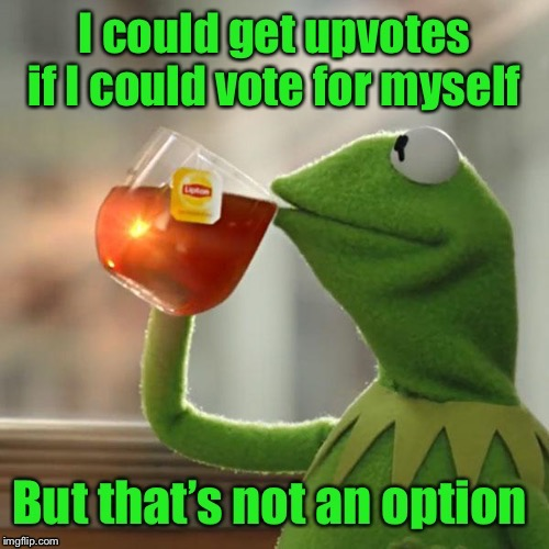 If it weren't for self votes I'd have no votes at all | . | image tagged in kermit tea,upvotes,self voting,funny memes,no upvotes | made w/ Imgflip meme maker