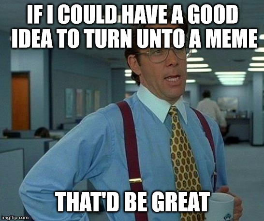 That Would Be Great | IF I COULD HAVE A GOOD IDEA TO TURN UNTO A MEME THAT'D BE GREAT | image tagged in memes,that would be great | made w/ Imgflip meme maker