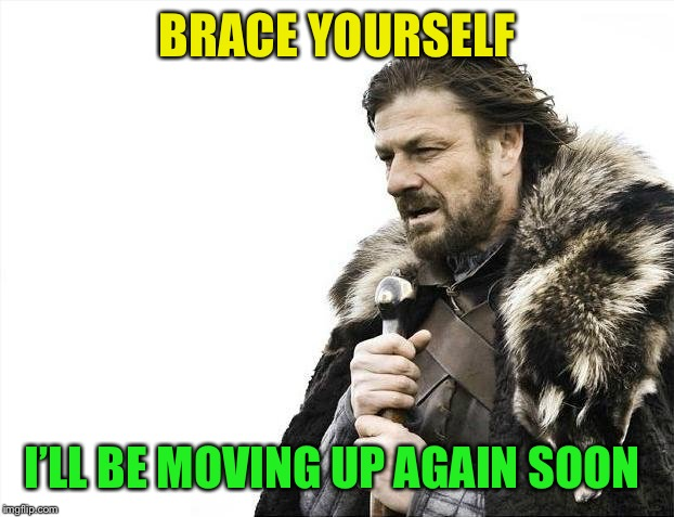 Brace Yourselves X is Coming Meme | BRACE YOURSELF I'LL BE MOVING UP AGAIN SOON | image tagged in memes,brace yourselves x is coming | made w/ Imgflip meme maker