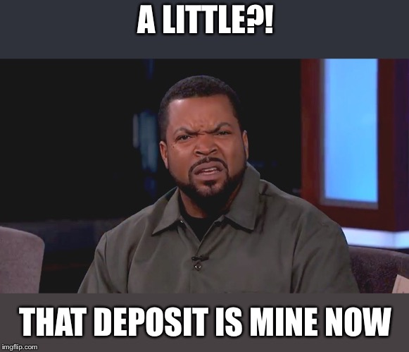 Really? Ice Cube | A LITTLE?! THAT DEPOSIT IS MINE NOW | image tagged in really ice cube | made w/ Imgflip meme maker
