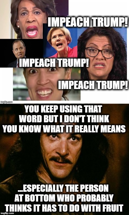 IMPEACH TRUMP! IMPEACH TRUMP! IMPEACH TRUMP! YOU KEEP USING THAT WORD BUT I DON'T THINK YOU KNOW WHAT IT REALLY MEANS ...ESPECIALLY THE PERS | image tagged in you keep using that word,trump impeachment,alexandria ocasio-cortez,maxine waters,adam schiff,elizabeth warren | made w/ Imgflip meme maker
