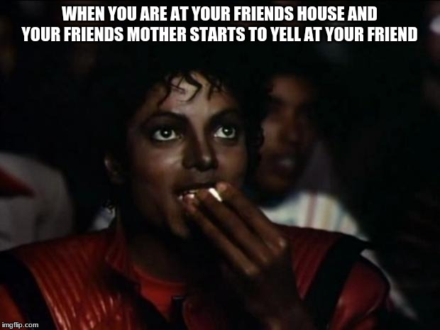 Michael Jackson Popcorn Meme | WHEN YOU ARE AT YOUR FRIENDS HOUSE AND YOUR FRIENDS MOTHER STARTS TO YELL AT YOUR FRIEND | image tagged in memes,michael jackson popcorn | made w/ Imgflip meme maker