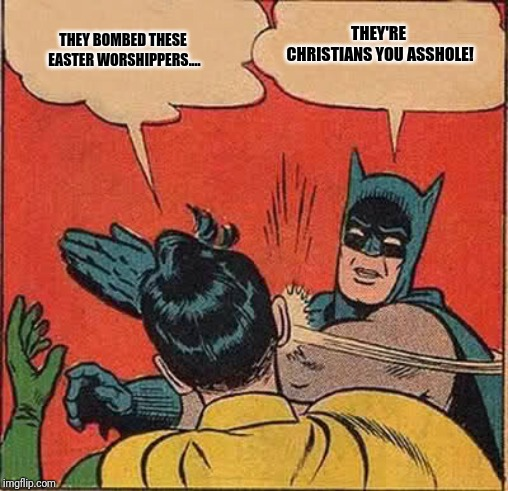 Batman Slapping Robin | THEY BOMBED THESE EASTER WORSHIPPERS.... THEY'RE CHRISTIANS YOU ASSHOLE! | image tagged in memes,batman slapping robin | made w/ Imgflip meme maker