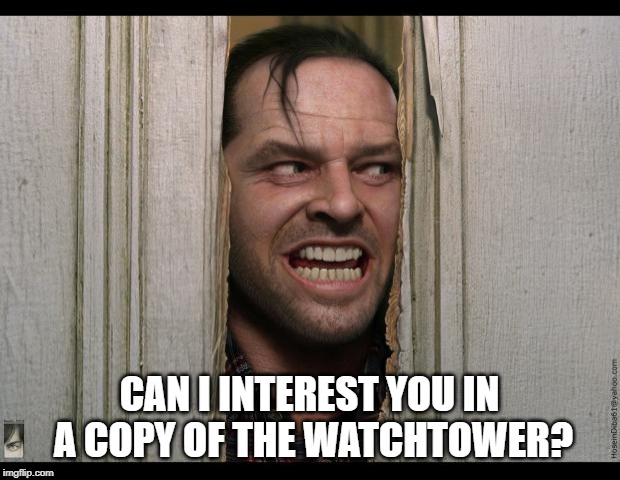 Here's Johnny | CAN I INTEREST YOU IN A COPY OF THE WATCHTOWER? | image tagged in here's johnny | made w/ Imgflip meme maker