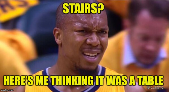huh | STAIRS? HERE'S ME THINKING IT WAS A TABLE | image tagged in huh | made w/ Imgflip meme maker