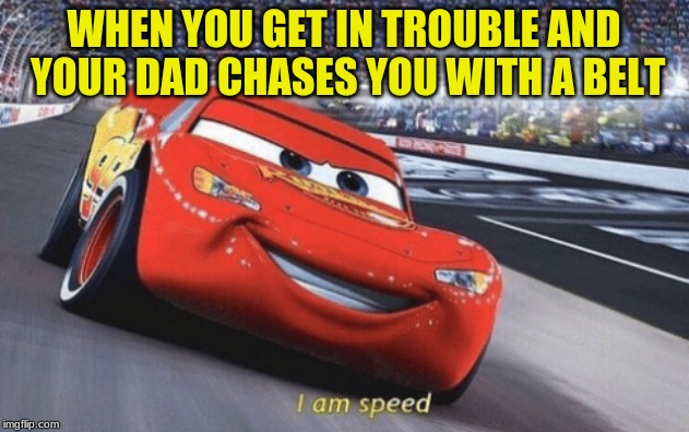 I am speed |  WHEN YOU GET IN TROUBLE AND YOUR DAD CHASES YOU WITH A BELT | image tagged in i am speed,parents,trouble | made w/ Imgflip meme maker