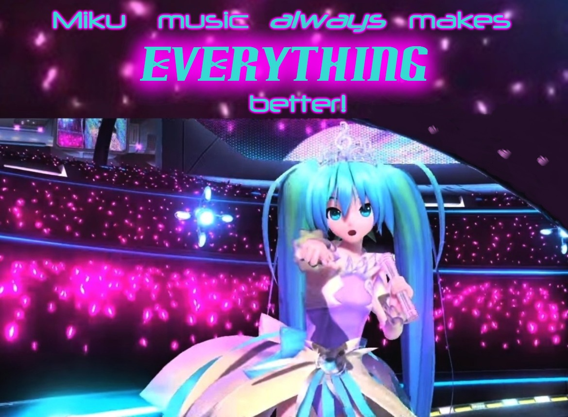 Miku music makes EVERYTHING better! |  Miku    music                    makes; always; EVERYTHING; better! | image tagged in hatsune miku,vocaloid,anime,music,everything better,always | made w/ Imgflip meme maker