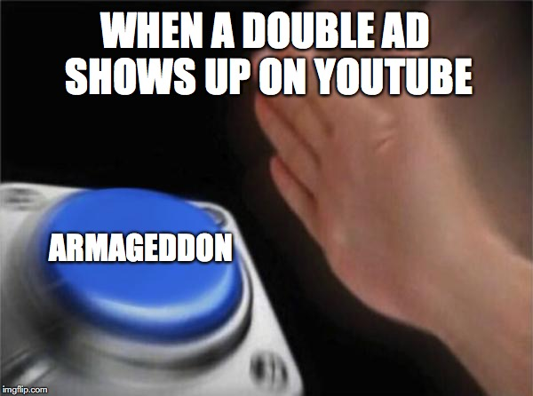 Blank Nut Button Meme | WHEN A DOUBLE AD SHOWS UP ON YOUTUBE ARMAGEDDON | image tagged in memes,blank nut button | made w/ Imgflip meme maker