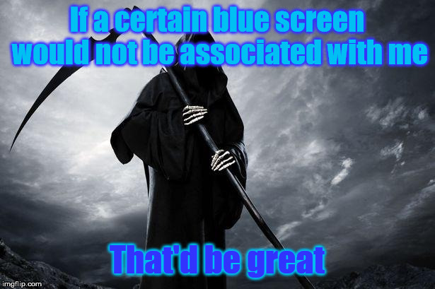 Death | If a certain blue screen would not be associated with me That'd be great | image tagged in death | made w/ Imgflip meme maker