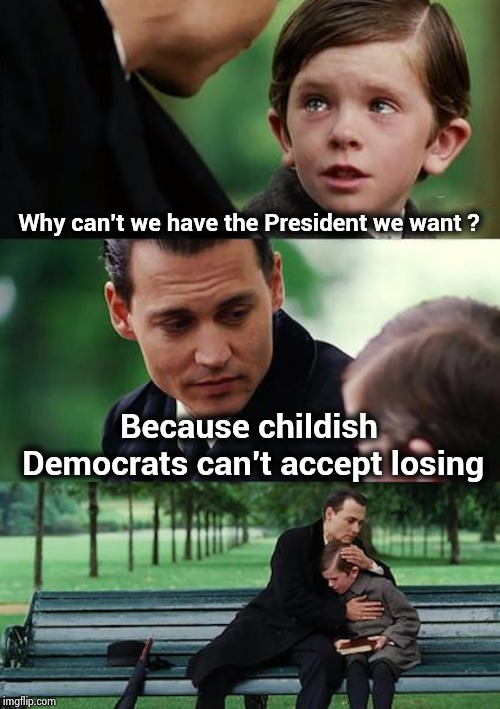 Time to grow up and get over it | Why can't we have the President we want ? Because childish Democrats can't accept losing | image tagged in memes,finding neverland,democrats,children,spoiled brat,grow up | made w/ Imgflip meme maker