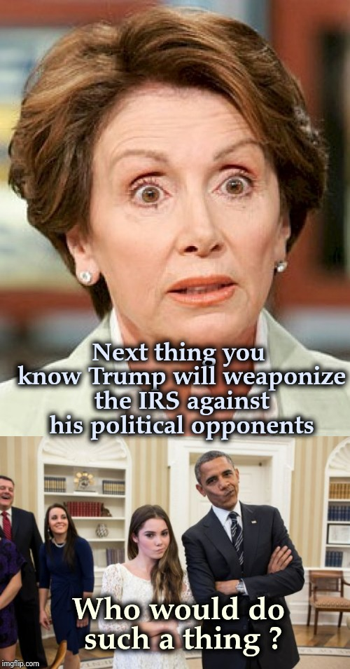 The selective memory of the Democrats | Next thing you know Trump will weaponize the IRS against his political opponents Who would do such a thing ? | image tagged in politicians suck,pelosi,obama,pepperidge farm remembers,corruption | made w/ Imgflip meme maker