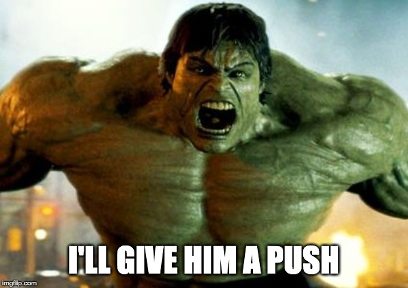 hulk | I'LL GIVE HIM A PUSH | image tagged in hulk | made w/ Imgflip meme maker