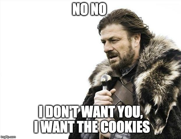 Brace Yourselves X is Coming Meme | NO NO I DON'T WANT YOU, I WANT THE COOKIES | image tagged in memes,brace yourselves x is coming | made w/ Imgflip meme maker