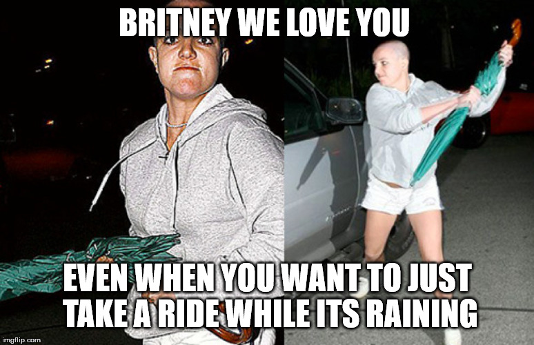 britney just wants to go for a drive folks.  thats all. | BRITNEY WE LOVE YOU EVEN WHEN YOU WANT TO JUST TAKE A RIDE WHILE ITS RAINING | image tagged in funny,funny meme,leave britney alone,britney spears,mind control,music | made w/ Imgflip meme maker