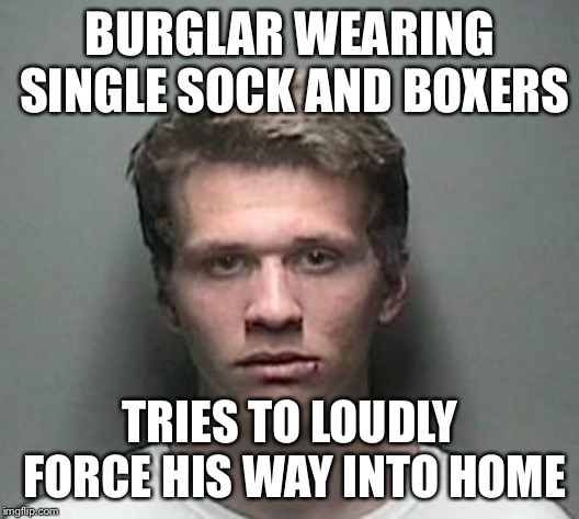 A Florida Man...........Nah, look out Florida.....This was a New Jersey Man! |  BURGLAR WEARING SINGLE SOCK AND BOXERS; TRIES TO LOUDLY FORCE HIS WAY INTO HOME | image tagged in florida man,new jersey,florida man week,memes,funny,true story | made w/ Imgflip meme maker