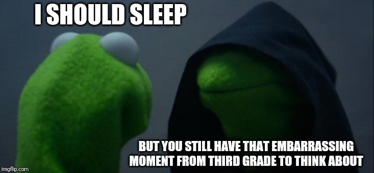 Evil Kermit | I SHOULD SLEEP BUT YOU STILL HAVE THAT EMBARRASSING MOMENT FROM THIRD GRADE TO THINK ABOUT | image tagged in memes,evil kermit | made w/ Imgflip meme maker
