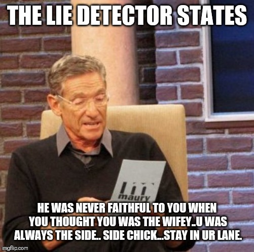 Jroc113 | THE LIE DETECTOR STATES HE WAS NEVER FAITHFUL TO YOU WHEN YOU THOUGHT YOU WAS THE WIFEY..U WAS ALWAYS THE SIDE.. SIDE CHICK...STAY IN UR LAN | image tagged in memes,maury lie detector | made w/ Imgflip meme maker