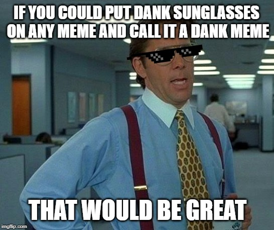 That Would Be Great | IF YOU COULD PUT DANK SUNGLASSES ON ANY MEME AND CALL IT A DANK MEME THAT WOULD BE GREAT | image tagged in memes,that would be great | made w/ Imgflip meme maker