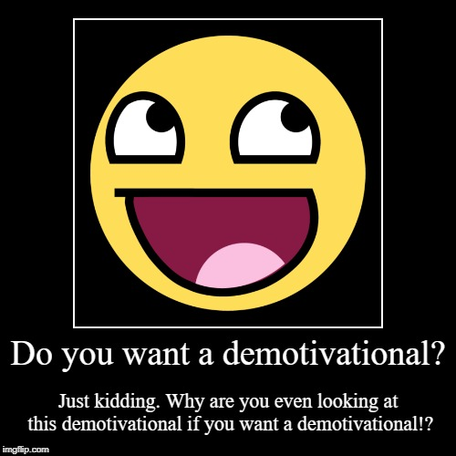 Do you want a demotivational? | Just kidding. Why are you even looking at this demotivational if you want a demotivational!? | image tagged in funny,demotivationals | made w/ Imgflip demotivational maker