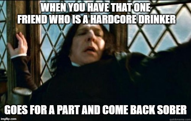 Snape Meme | WHEN YOU HAVE THAT ONE FRIEND WHO IS A HARDCORE DRINKER GOES FOR A PART AND COME BACK SOBER | image tagged in memes,snape | made w/ Imgflip meme maker