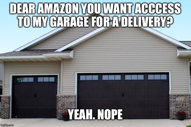 Amazon garage delivery | DEAR AMAZON YOU WANT ACCCESS TO MY GARAGE FOR A DELIVERY? YEAH. NOPE | image tagged in amazon | made w/ Imgflip meme maker