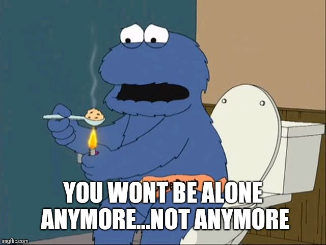 cookie monster family guy | YOU WONT BE ALONE ANYMORE...NOT ANYMORE | image tagged in cookie monster family guy | made w/ Imgflip meme maker