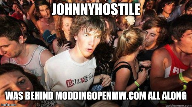 Sudden Realization |  JOHNNYHOSTILE; WAS BEHIND MODDINGOPENMW.COM ALL ALONG | image tagged in sudden realization | made w/ Imgflip meme maker