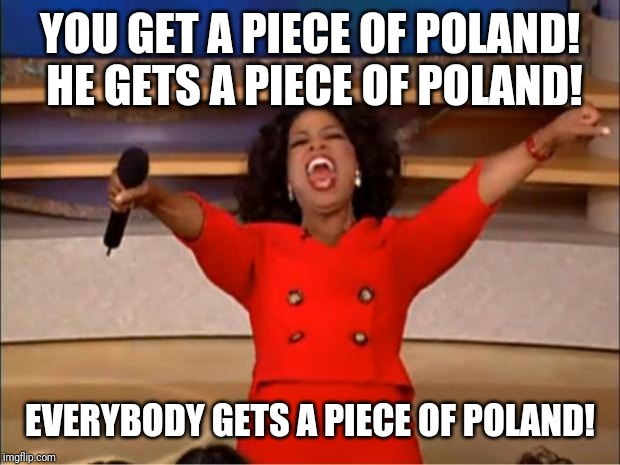 Oprah You Get A | YOU GET A PIECE OF POLAND! HE GETS A PIECE OF POLAND! EVERYBODY GETS A PIECE OF POLAND! | image tagged in memes,oprah you get a | made w/ Imgflip meme maker
